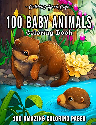 100 Baby Animals: A Coloring Book Featuring 100 Incredibly Cute and Lovable Baby Animals from Forests, Jungles, Oceans and Farms for Hours of Coloring Fun