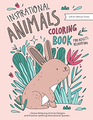 Inspirational Animals Coloring Book: A Motivational Coloring Gift Book For Adults Relaxation During These Difficult Times with Stress Relieving Animal Designs and Positive Uplifting Quotes