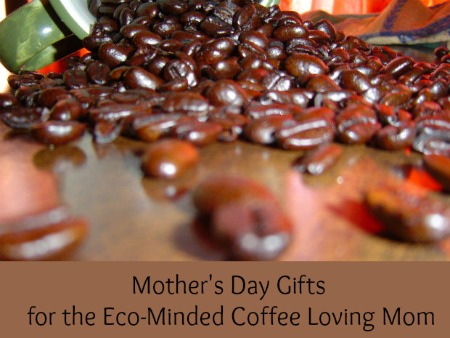 Mother's Day Gifts for the Eco-Minded Coffee Loving Mom