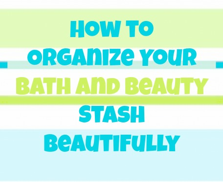 How to Organize Your Beauty Stash