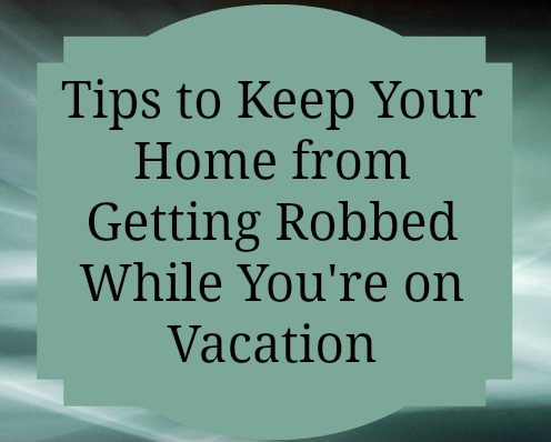 Tips to Keep Your Home Safe While on Vacation