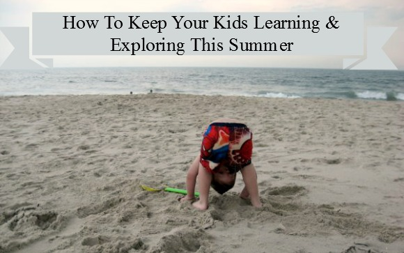 How To Keep Your Kids Learning & Exploring This Summer