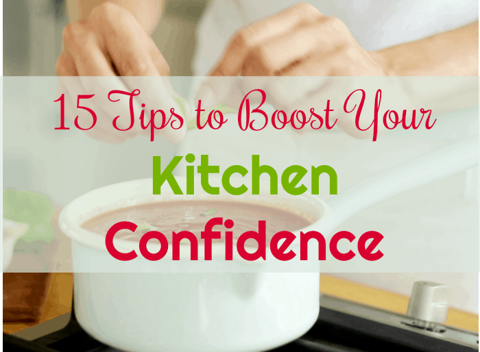 15 Must-Try Tips to Boost Your Kitchen Confidence