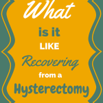 What is it Like to Recover from a Hysterectomy?