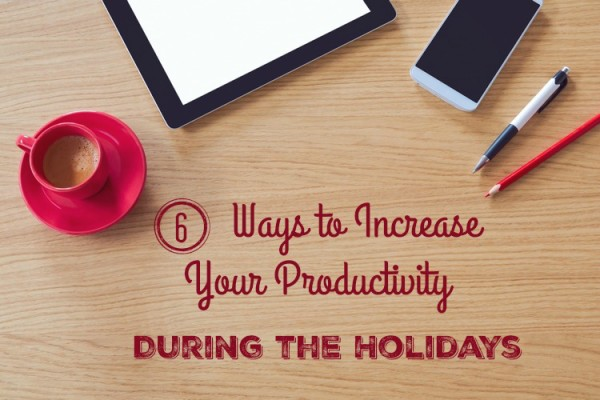 Six Ways to Increase Your Productivity During the Holidays