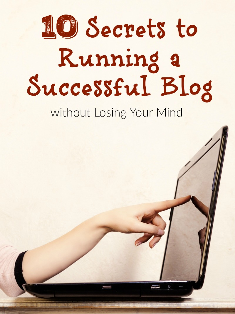 10 Secrets to Running a Successful Blog without Losing Your Mind