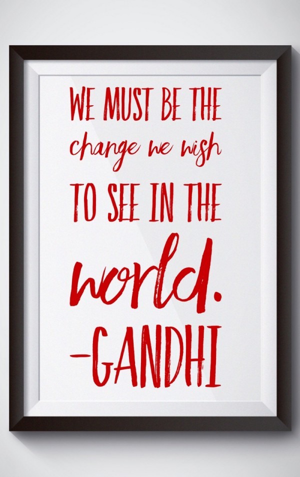 We must be the change we wish to see in the world- Gandhi
