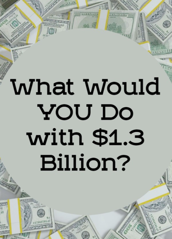 What Would You Do With $1.3 Billion?
