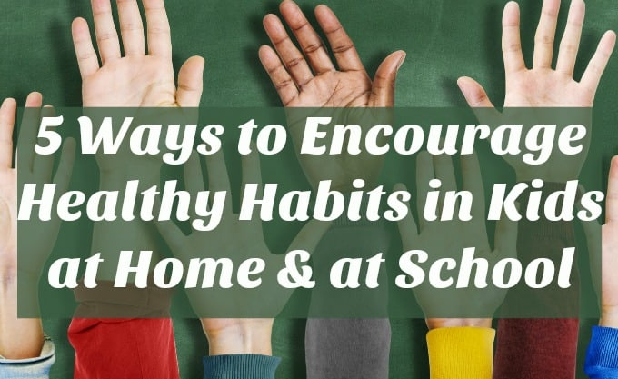 5 Ways to Encourage Healthy Habits in Kids at Home & at School