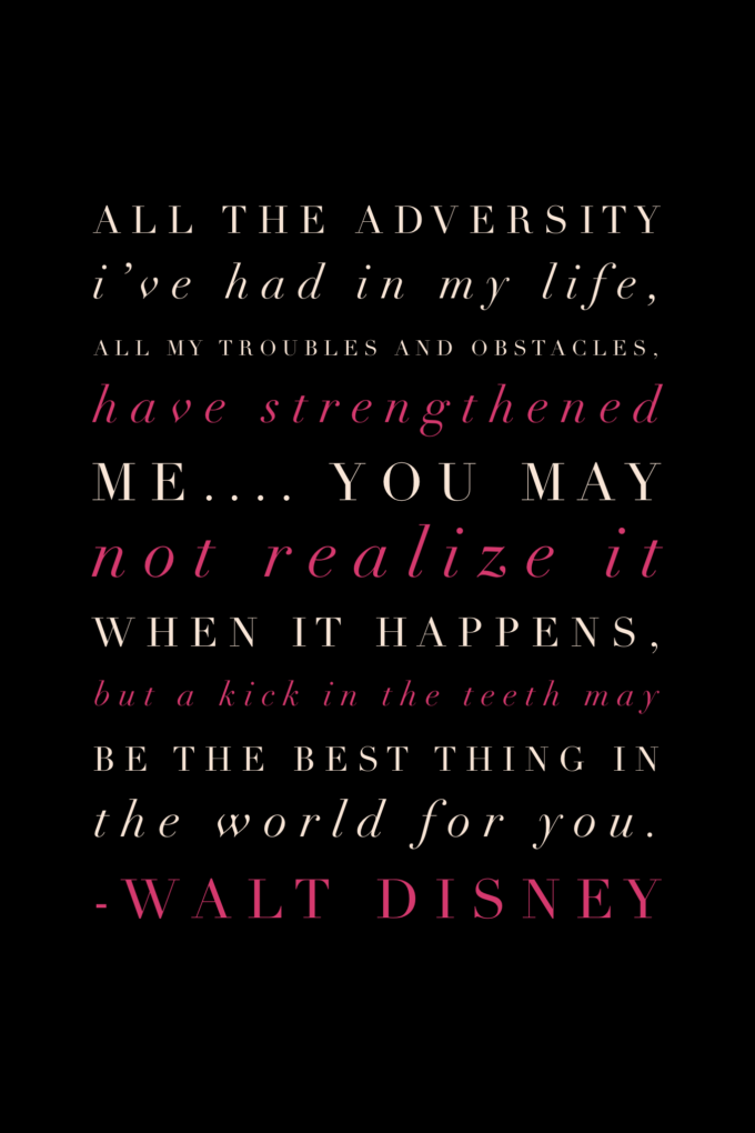 "All the adversity I've had in my life, all my troubles and obstacles, have strengthened me.... You may not realize it when it happens, but a kick in the teeth may be the best thing in the world for you."" Walt Disney"