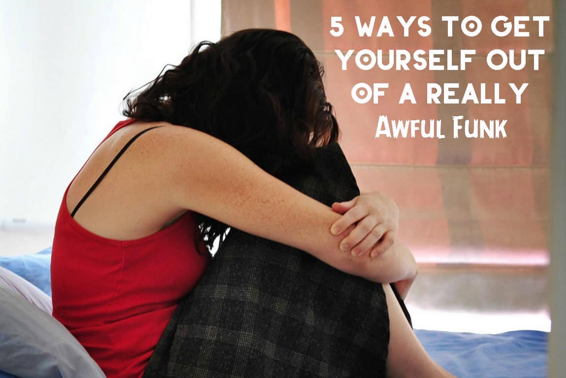 5 Ways to Get Yourself Out of a Really Awful Funk