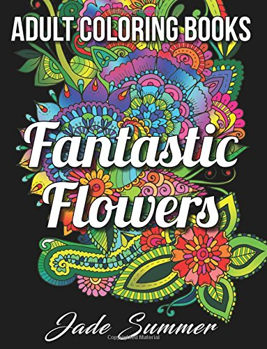7 Stunning Adult Coloring Books Full Of Enchanted Gardens And Flowers: Fantastic Flowers