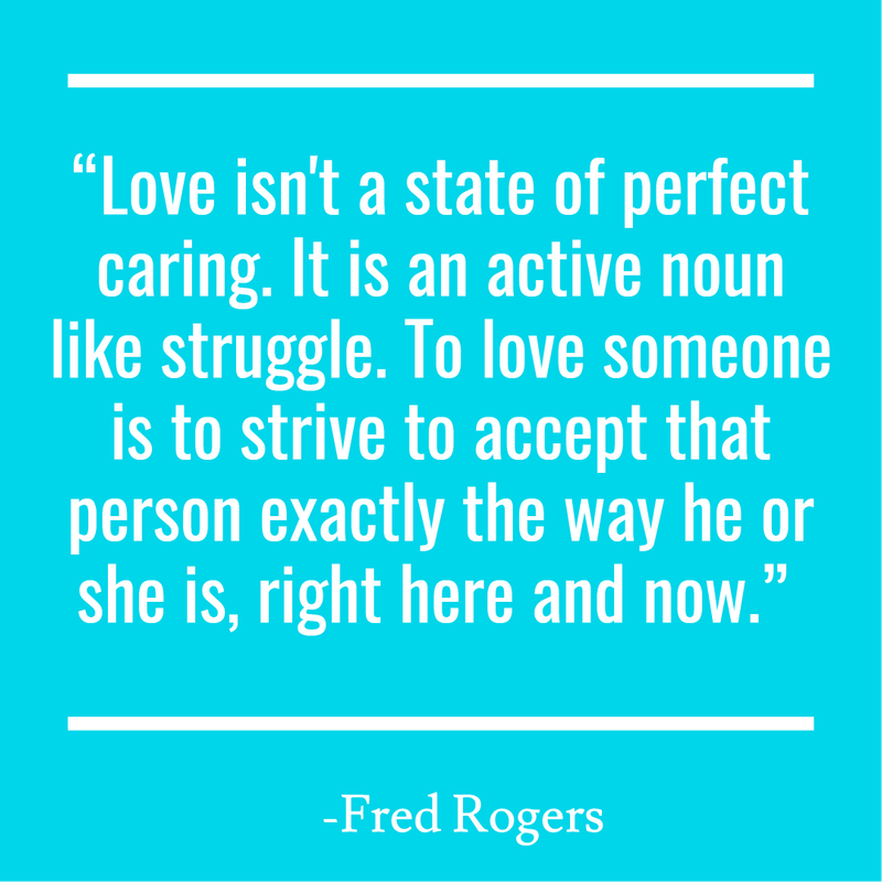 """Love isn't a state of perfect caring. It is an active noun like struggle. To love someone is to strive to accept that person exactly the way he or she is, right here and now."""