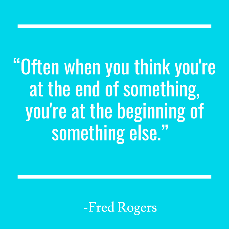 """Often when you think you're at the end of something, you're at the beginning of something else."""
