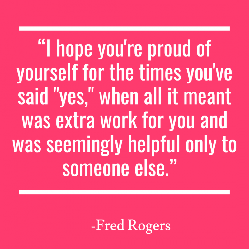 """I hope you're proud of yourself for the times you've said ""yes,"" when all it meant was extra work for you and was seemingly helpful only to someone else."""