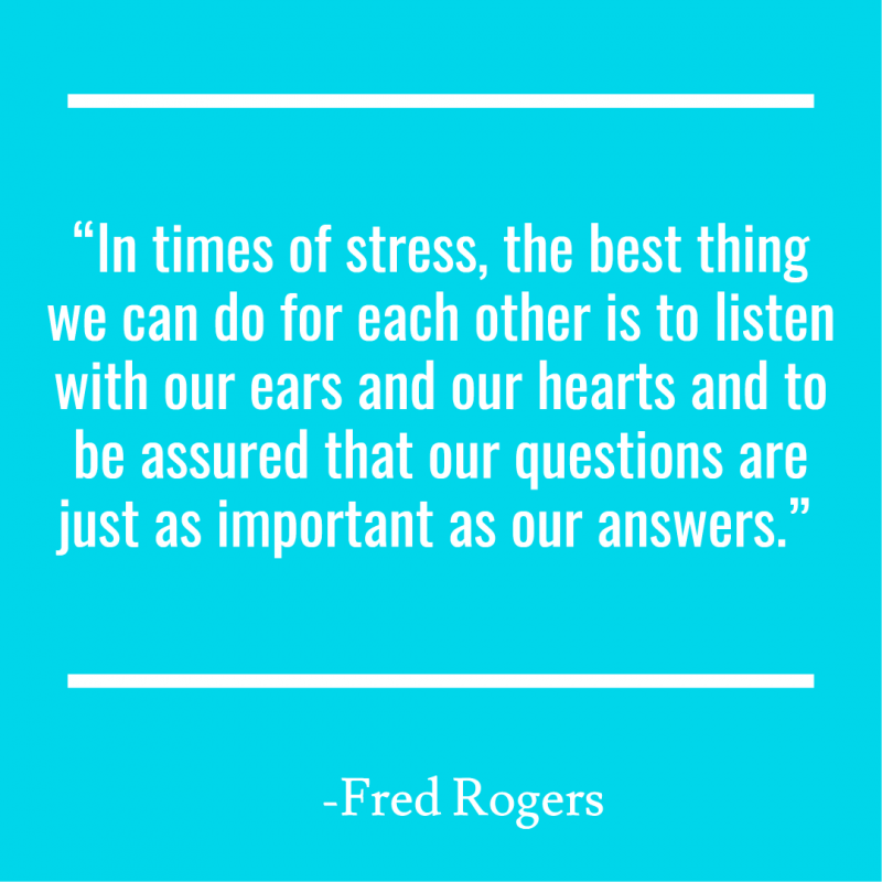 """In times of stress, the best thing we can do for each other is to listen with our ears and our hearts and to be assured that our questions are just as important as our answers."""