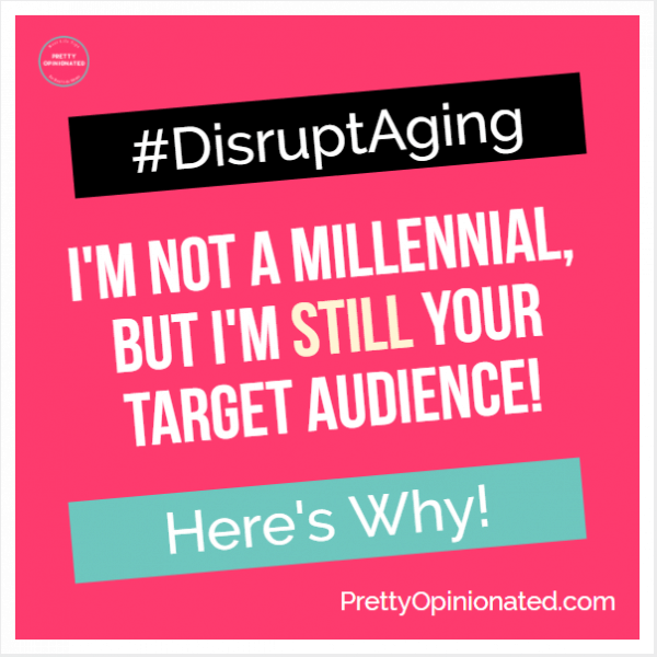 disrupt aging IG I'm not a Millennial, but Here's Why I'm STILL Your Target Audience! #DisruptAging