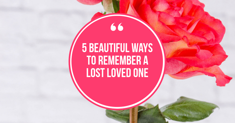 5 Beautiful Ways to Remember a Lost Loved One