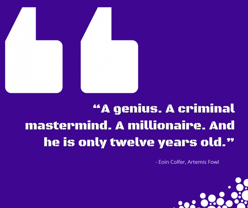 """A genius. A criminal mastermind. A millionaire. And he is only twelve years old.""- Eoin Colfer, Artemis Fowl"