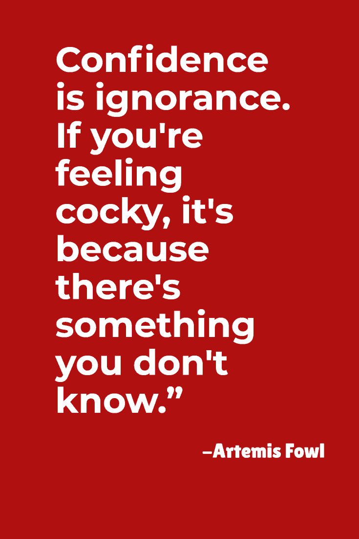 """Confidence is ignorance. If you're feeling cocky, it's because there's something you don't know.""- Artemis Fowl"