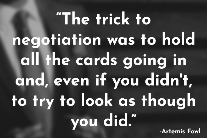 """The trick to negotiation was to hold all the cards going in and, even if you didn't, to try to look as though you did."""