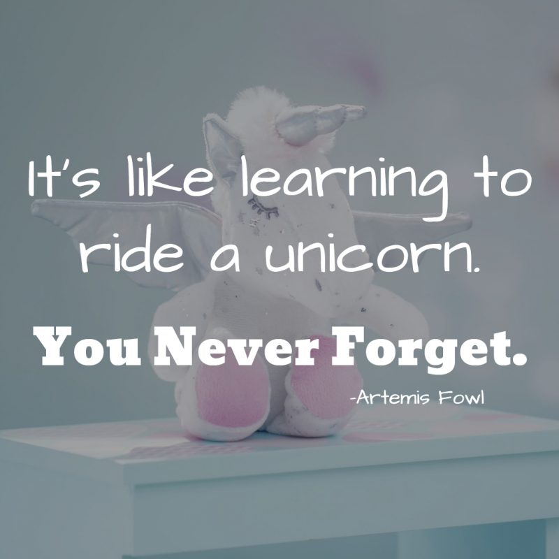 """It's like learning to ride a unicorn. You never forget."""