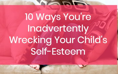 10 Ways You're Inadvertently Wrecking Your Child's Self-Esteem