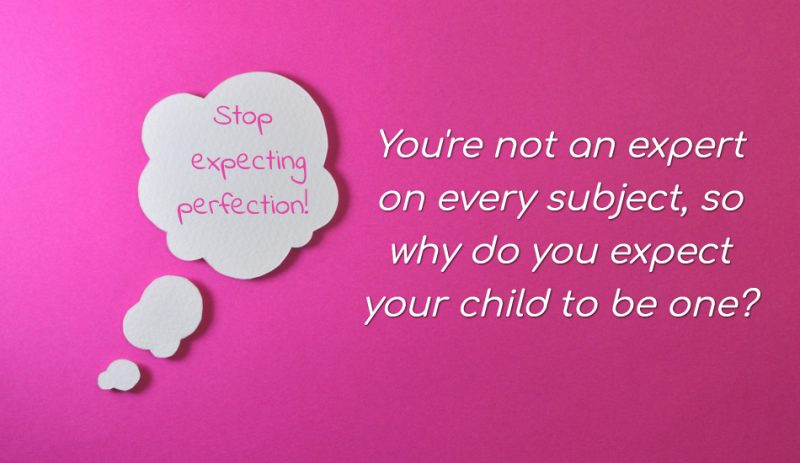 You're not an expert on every subject, so why do you expect your child to be one?