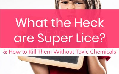 What On Earth Are Super Lice? (Plus How to Get Rid of Them Without Toxic Chemicals)