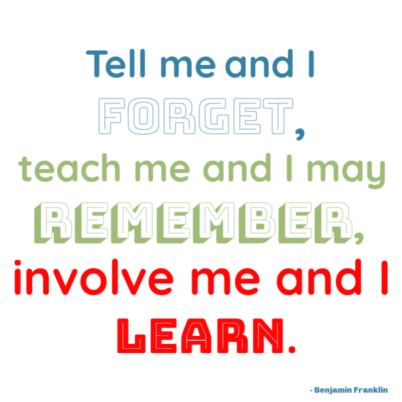 """Tell me and I forget, teach me and I may remember, involve me and I learn."" - Ben Franklin"