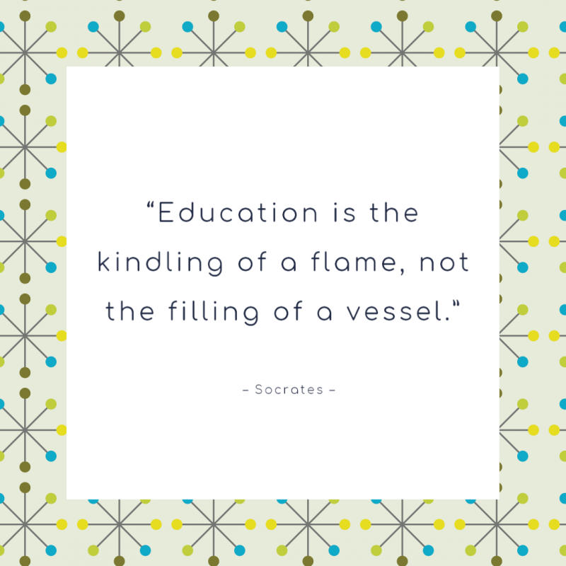 """Education is the kindling of a flame, not the filling of a vessel."" ― Socrates"