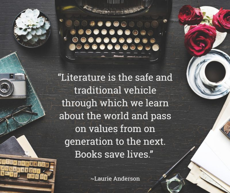 """Literature is the safe and traditional vehicle through which we learn about the world and pass on values from on generation to the next. Books save lives."" ― Laurie Anderson"