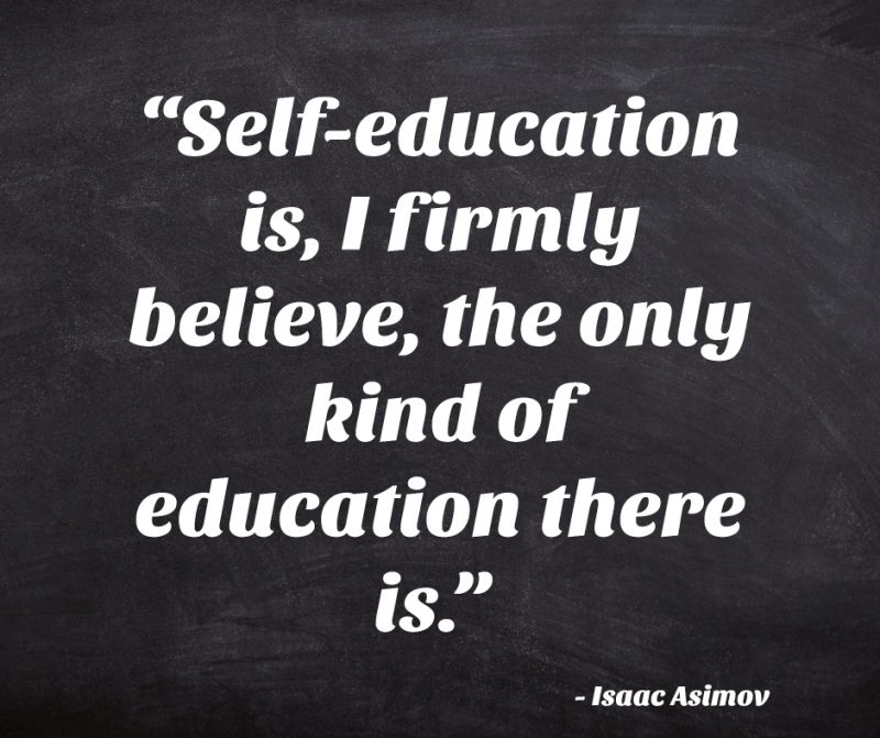 """Self-education is, I firmly believe, the only kind of education there is."" ― Isaac Asimov"