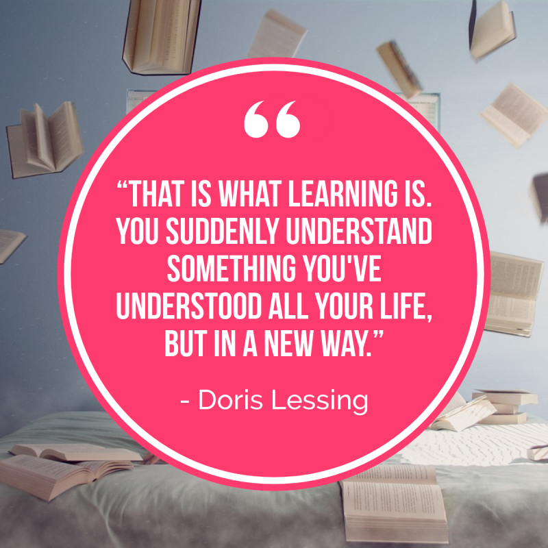 """That is what learning is. You suddenly understand something you've understood all your life, but in a new way."" ― Doris Lessing"
