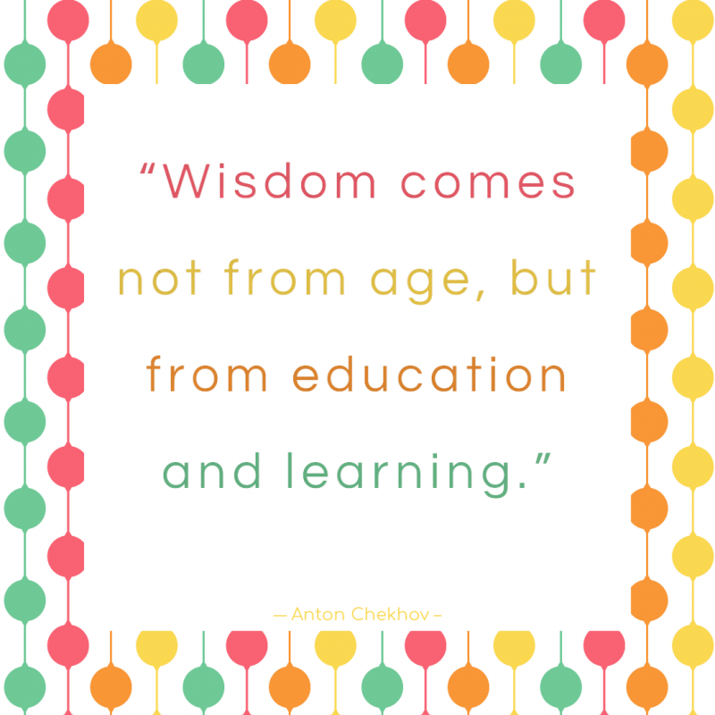 """Wisdom.... comes not from age, but from education and learning."" ― Anton Chekhov"
