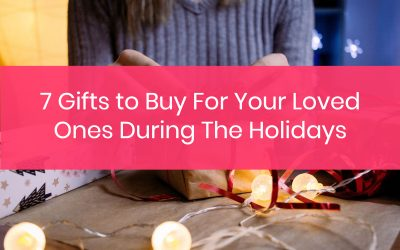 7 Gifts to Buy For Your Loved Ones During The Holidays