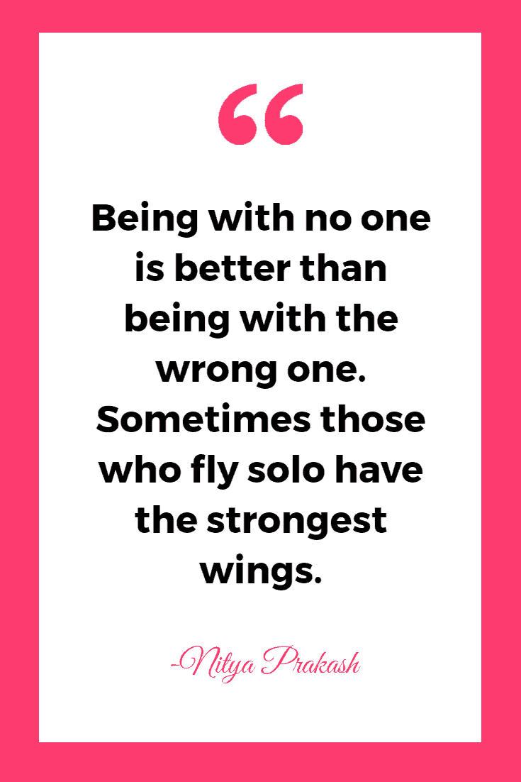 Being with no one is better than being with the wrong one. Sometimes those who fly solo have the strongest wings. - Nitya Prakash  | Inspirational Quotes About Single Life
