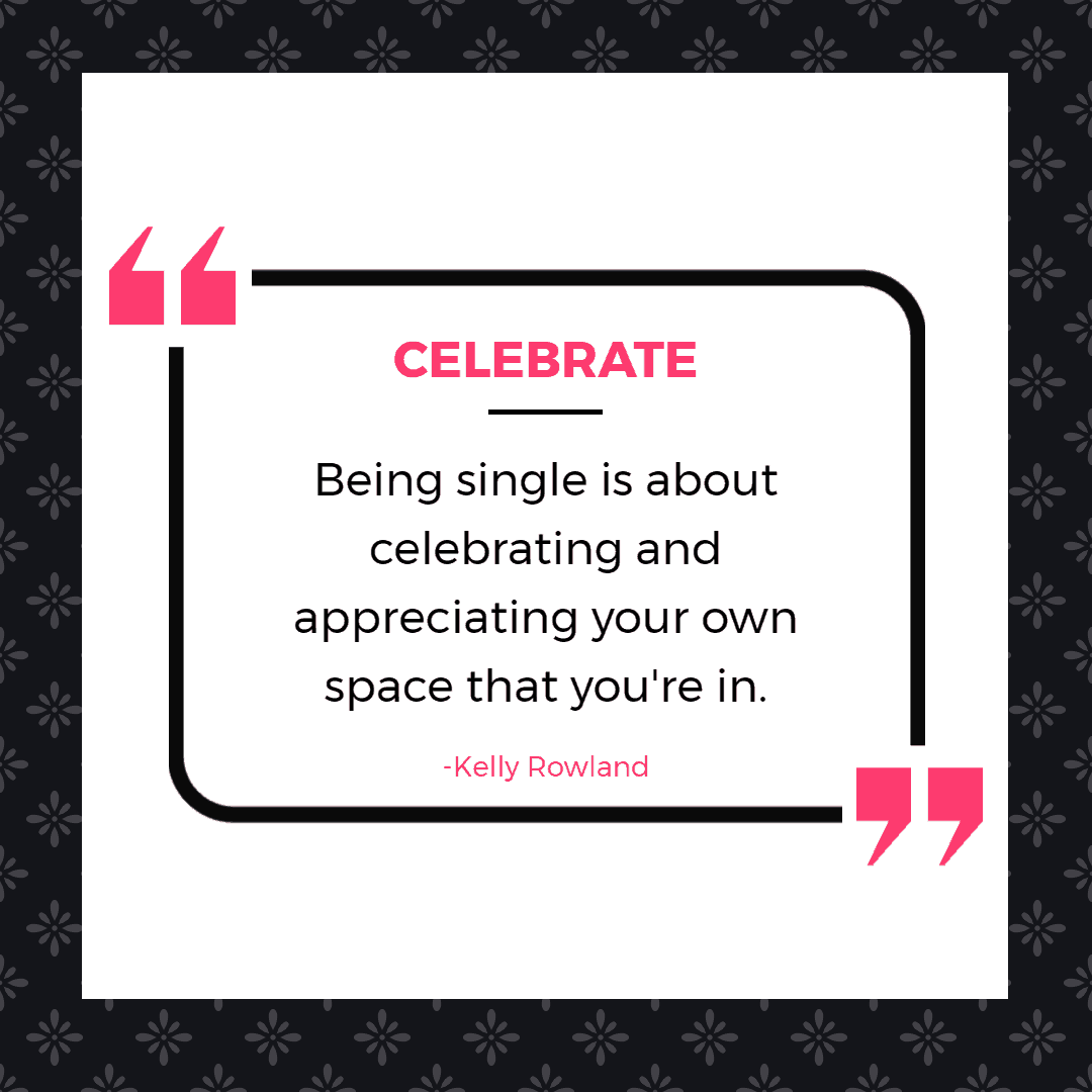 Being single is about celebrating and appreciating your own space that you're in. - Kelly Rowland  | Inspirational Quotes About Being Single