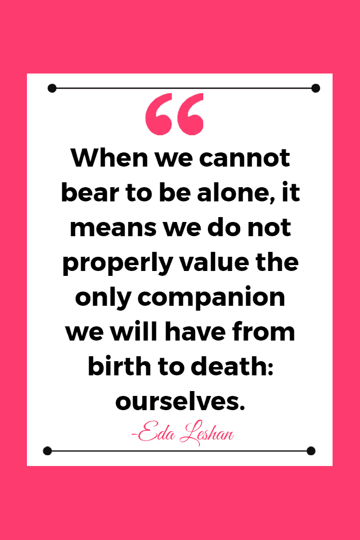 When we cannot bear to be alone, it means we do not properly value the only companion we will have from birth to death: ourselves. - Eda Leshan  | Inspirational Quotes About Being Single