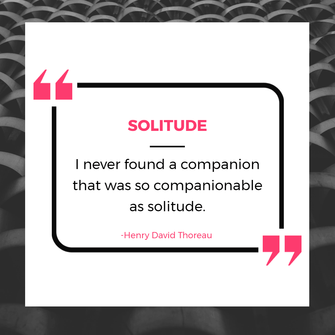 I never found a companion that was so companionable as solitude- Thoreau  | | Inspirational Quotes About Being Alone