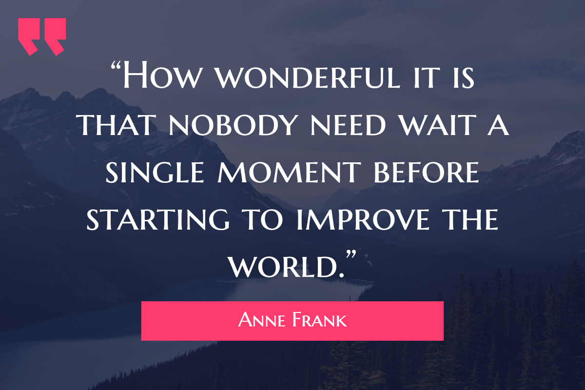 """How wonderful it is that nobody need wait a single moment before starting to improve the world."""