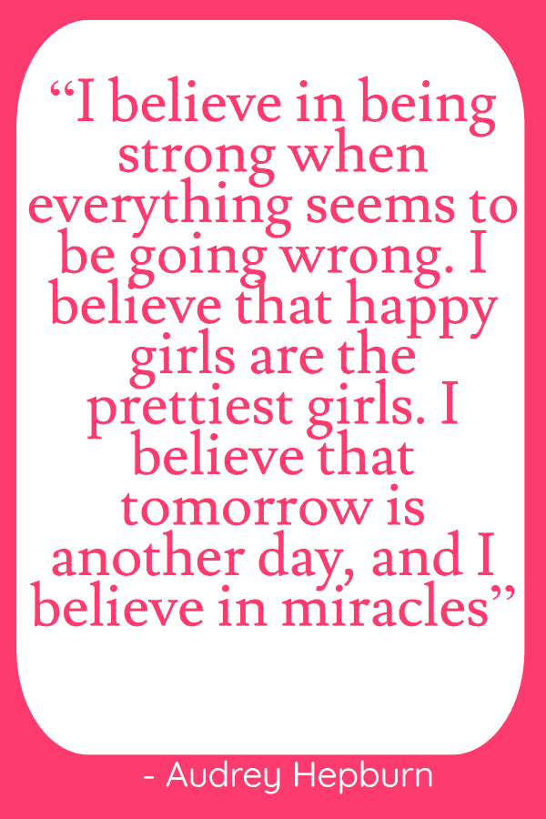 """I believe in being strong when everything seems to be going wrong. I believe that happy girls are the prettiest girls. I believe that tomorrow is another day, and I believe in miracles"""