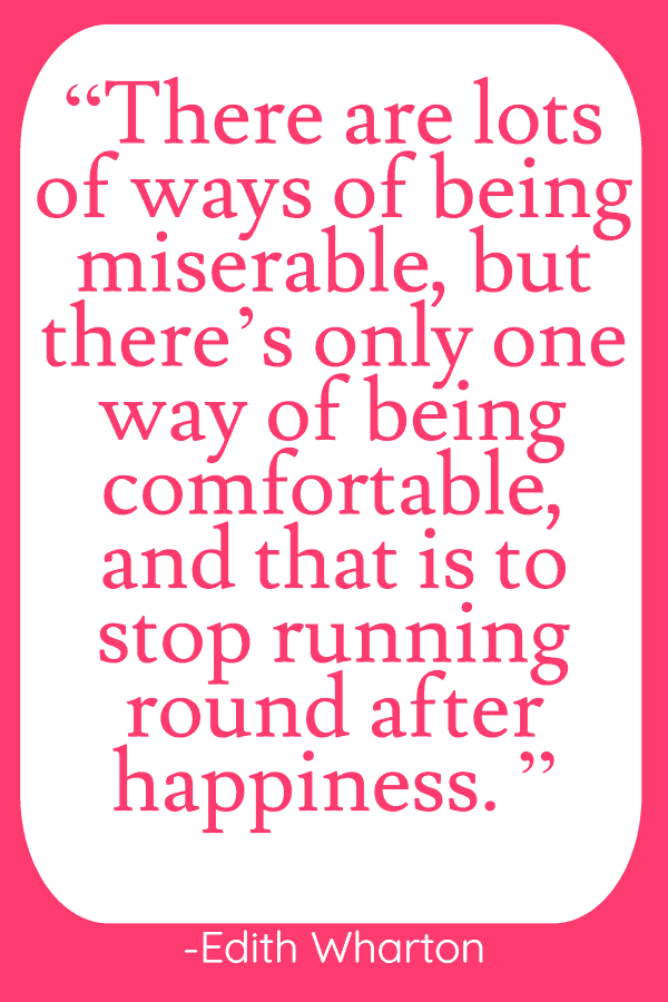 """There are lots of ways of being miserable, but there's only one way of being comfortable, and that is to stop running round after happiness. If you make up your mind not to be happy there's no reason why you shouldn't have a fairly good time."""