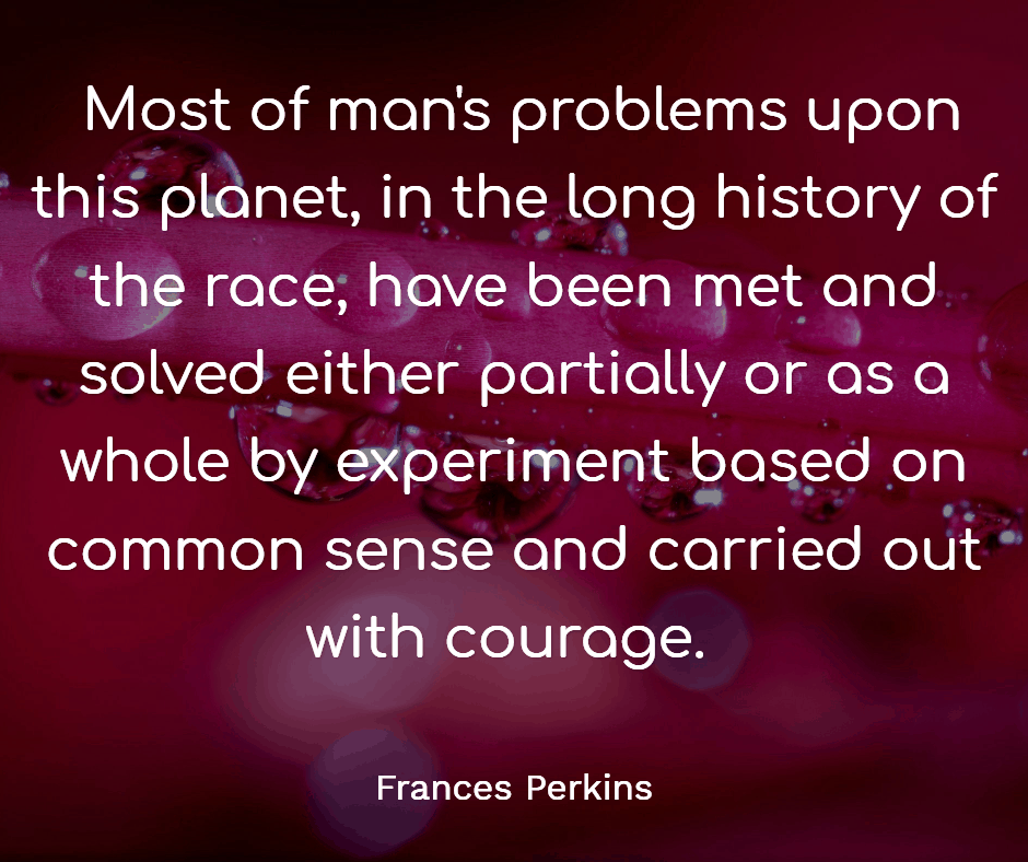 Most of man's problems upon this planet, in the long history of the race, have been met and solved either partially or as a whole by experiment based on common sense and carried out with courage.