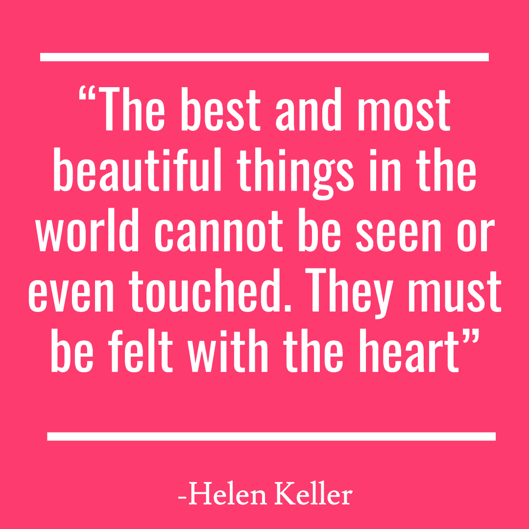 """The best and most beautiful things in the world cannot be seen or even touched. They must be felt with the heart"""