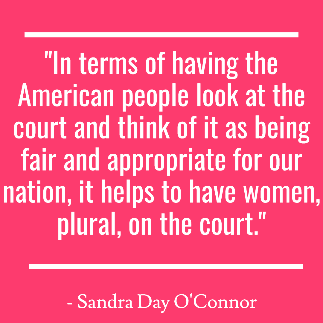 """In terms of having the American people look at the court and think of it as being fair and appropriate for our nation, it helps to have women, plural, on the court."""