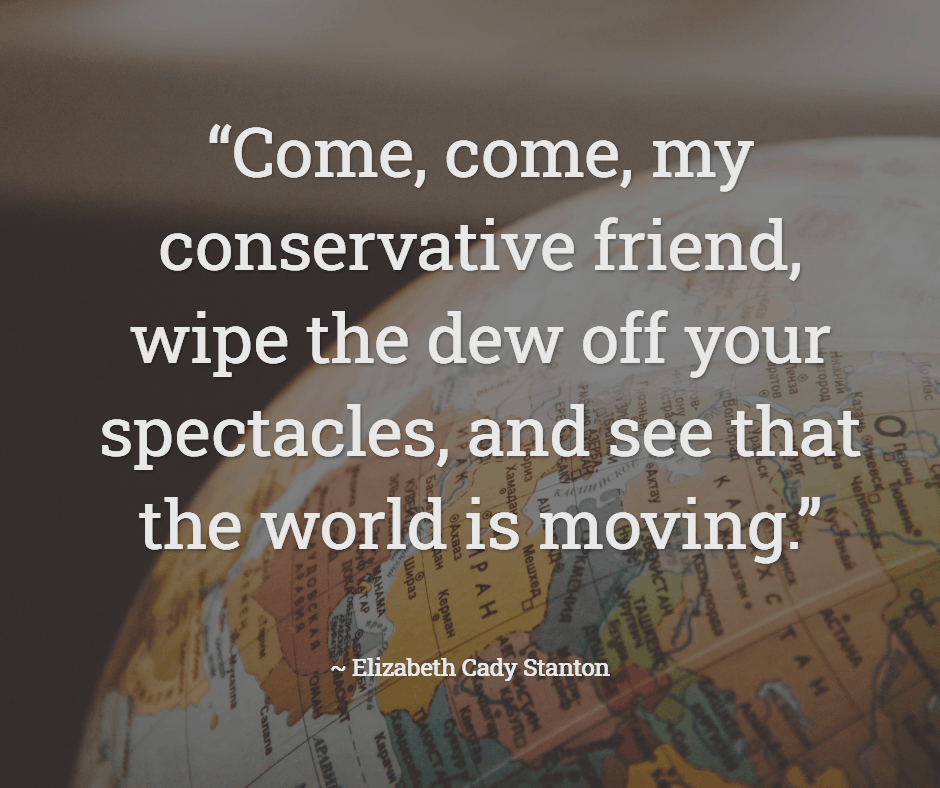 """Come, come, my conservative friend, wipe the dew off your spectacles, and see that the world is moving."""