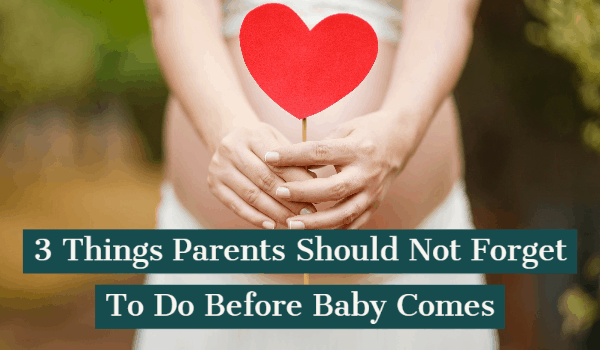 3 Things Parents Should Not Forget To Do Before Baby Comes