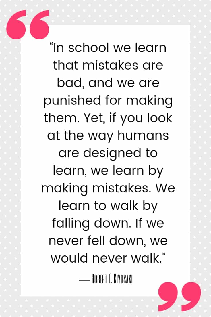 """""""In school we learn that mistakes are bad, and we are punished for making them. Yet, if you look at the way humans are designed to learn, we learn by making mistakes. We learn to walk by falling down. If we never fell down, we would never walk."""" ― Robert T. Kiyosaki, Rich Dad, Poor Dad"""