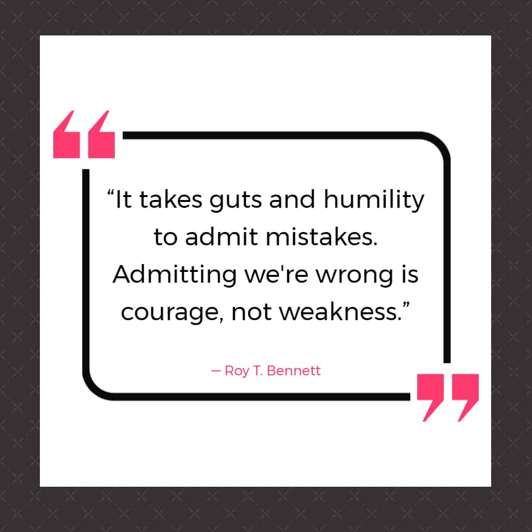 """""""It takes guts and humility to admit mistakes. Admitting we're wrong is courage, not weakness."""" ― Roy T. Bennett, The Light in the Heart"""